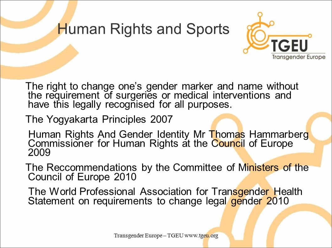 Human Rights and Sports The right to change one's gender marker and name without the requirement of surgeries or medical interventions and have this legally recognised for all purposes.