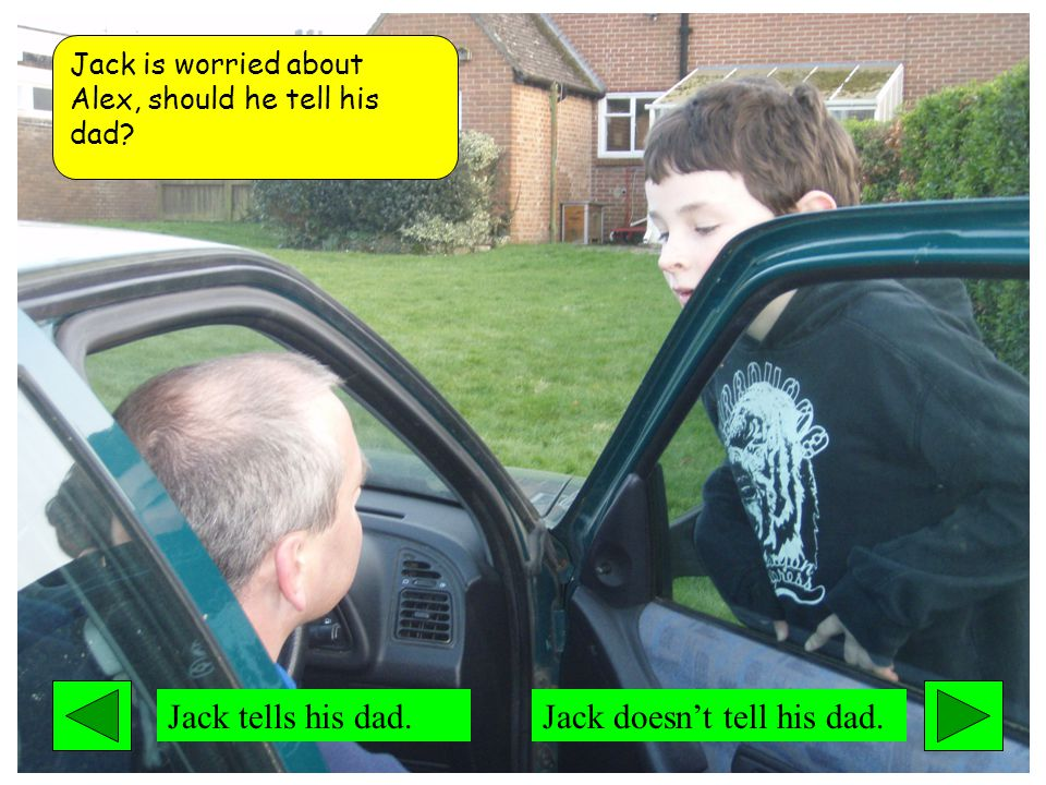 Jack is worried about Alex, should he tell his dad Jack tells his dad.Jack doesn't tell his dad.