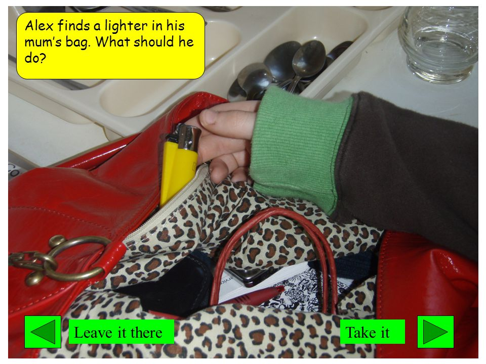 Alex finds a lighter in his mum's bag. What should he do Leave it thereTake it