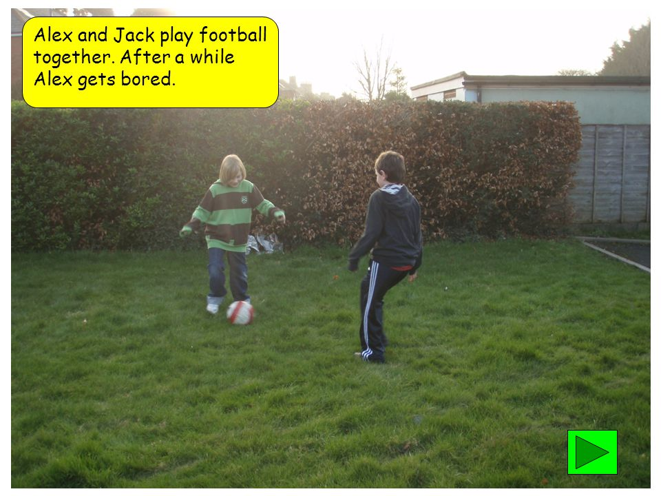 Alex and Jack play football together. After a while Alex gets bored.
