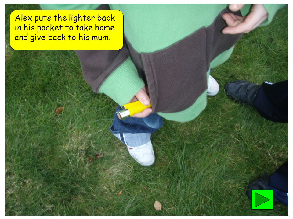 Alex puts the lighter back in his pocket to take home and give back to his mum.