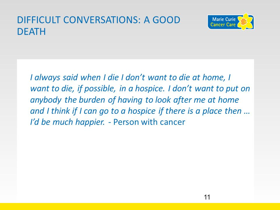 DIFFICULT CONVERSATIONS: A GOOD DEATH I always said when I die I don't want to die at home, I want to die, if possible, in a hospice.