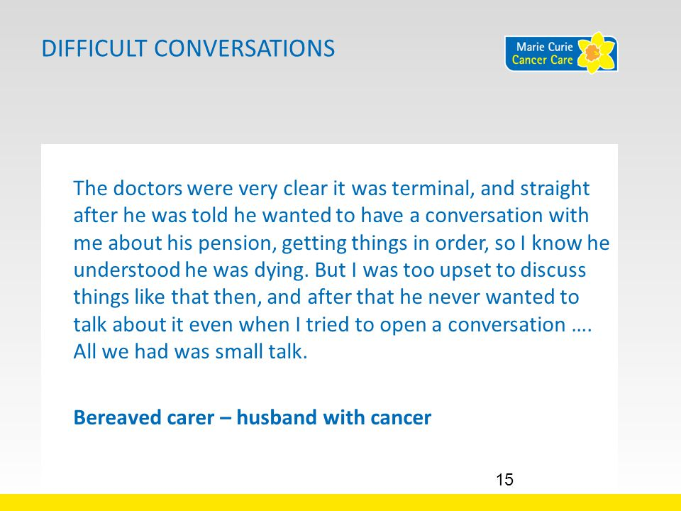 DIFFICULT CONVERSATIONS The doctors were very clear it was terminal, and straight after he was told he wanted to have a conversation with me about his pension, getting things in order, so I know he understood he was dying.
