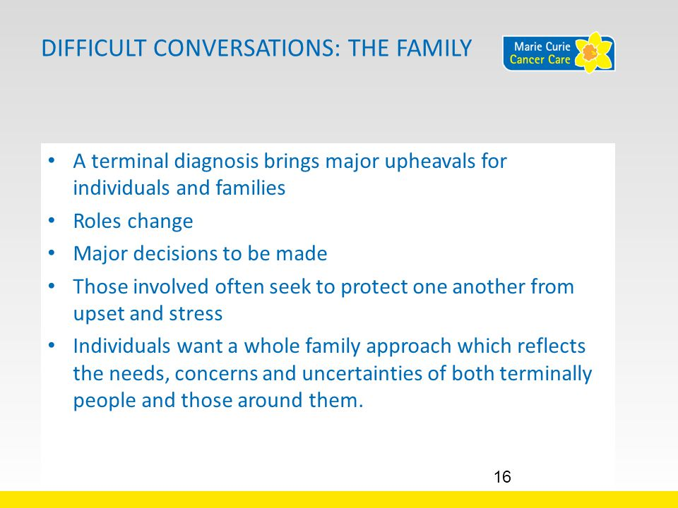 DIFFICULT CONVERSATIONS: THE FAMILY A terminal diagnosis brings major upheavals for individuals and families Roles change Major decisions to be made Those involved often seek to protect one another from upset and stress Individuals want a whole family approach which reflects the needs, concerns and uncertainties of both terminally people and those around them.