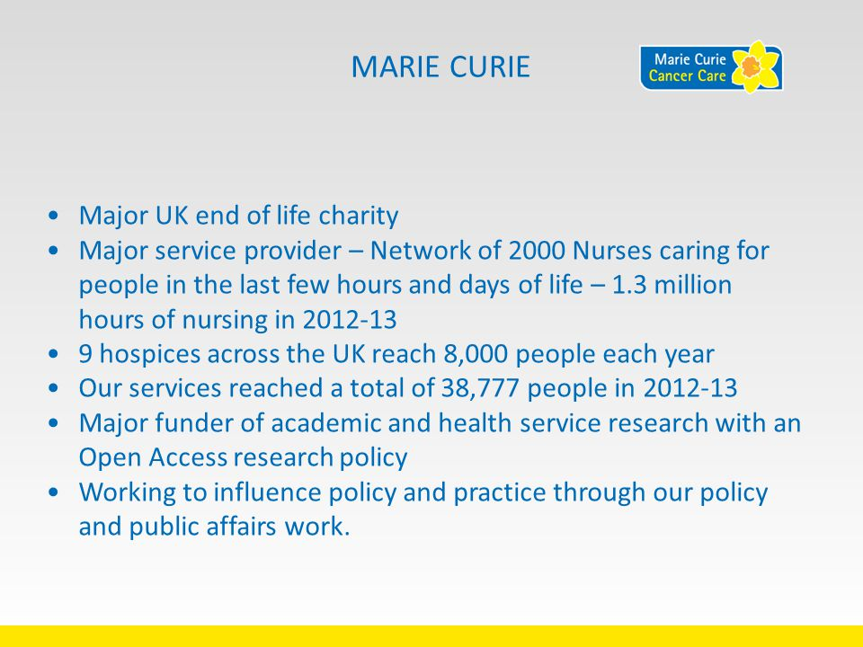 MARIE CURIE Major UK end of life charity Major service provider – Network of 2000 Nurses caring for people in the last few hours and days of life – 1.3 million hours of nursing in 2012-13 9 hospices across the UK reach 8,000 people each year Our services reached a total of 38,777 people in 2012-13 Major funder of academic and health service research with an Open Access research policy Working to influence policy and practice through our policy and public affairs work.