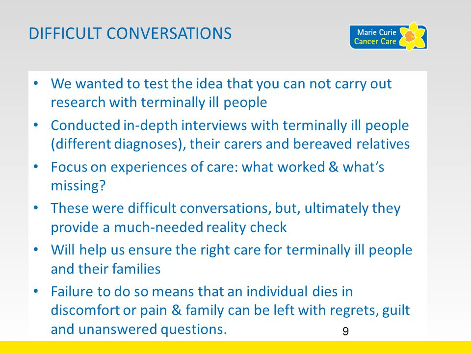 DIFFICULT CONVERSATIONS We wanted to test the idea that you can not carry out research with terminally ill people Conducted in-depth interviews with terminally ill people (different diagnoses), their carers and bereaved relatives Focus on experiences of care: what worked & what's missing.