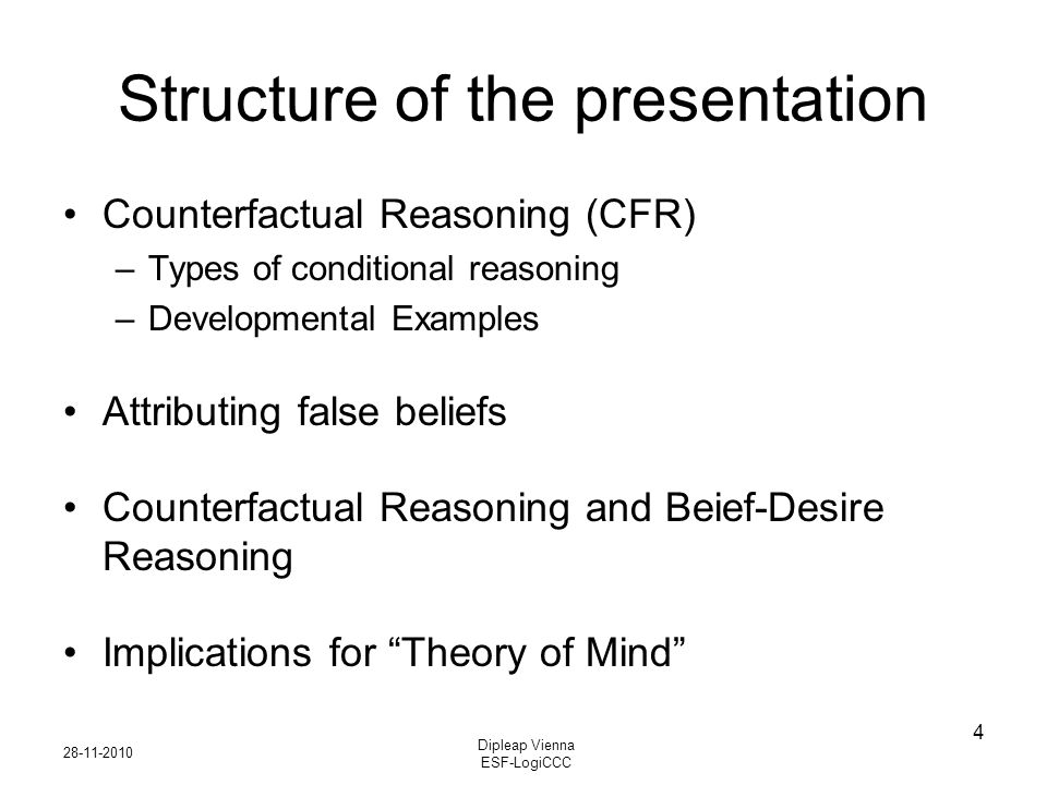 28-11-2010 Dipleap Vienna ESF-LogiCCC 4 Structure of the presentation Counterfactual Reasoning (CFR) –Types of conditional reasoning –Developmental Examples Attributing false beliefs Counterfactual Reasoning and Beief-Desire Reasoning Implications for Theory of Mind