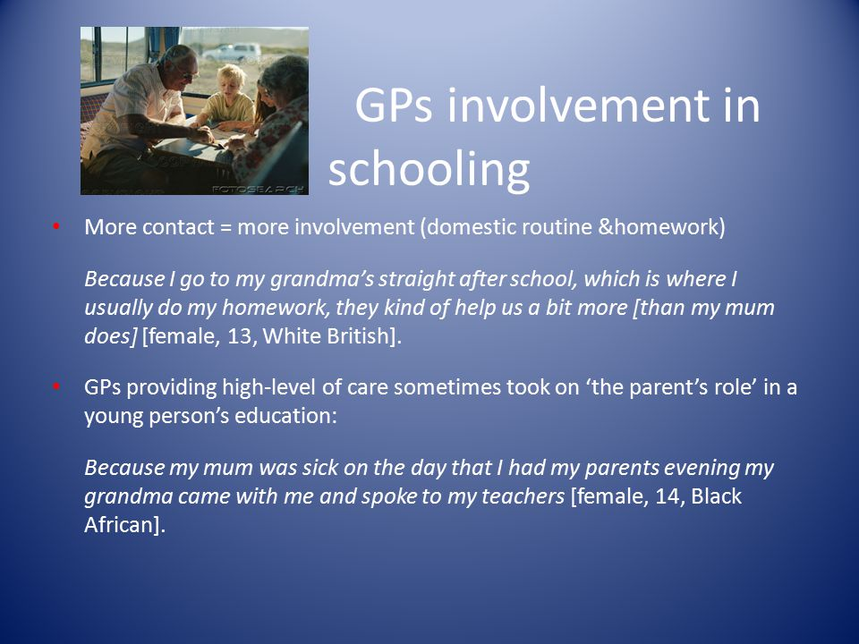 GPs involvement in schooling More contact = more involvement (domestic routine &homework) Because I go to my grandma's straight after school, which is where I usually do my homework, they kind of help us a bit more [than my mum does] [female, 13, White British].