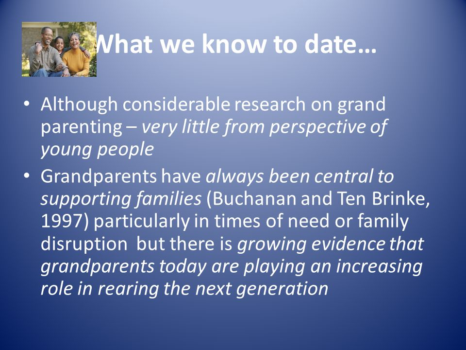 What we know to date… Although considerable research on grand parenting – very little from perspective of young people Grandparents have always been central to supporting families (Buchanan and Ten Brinke, 1997) particularly in times of need or family disruption but there is growing evidence that grandparents today are playing an increasing role in rearing the next generation