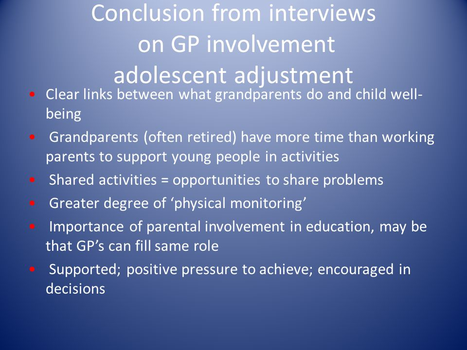 Conclusion from interviews on GP involvement adolescent adjustment Clear links between what grandparents do and child well- being Grandparents (often retired) have more time than working parents to support young people in activities Shared activities = opportunities to share problems Greater degree of 'physical monitoring' Importance of parental involvement in education, may be that GP's can fill same role Supported; positive pressure to achieve; encouraged in decisions