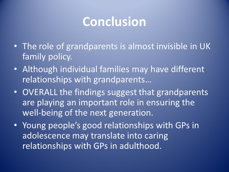 Conclusion The role of grandparents is almost invisible in UK family policy.