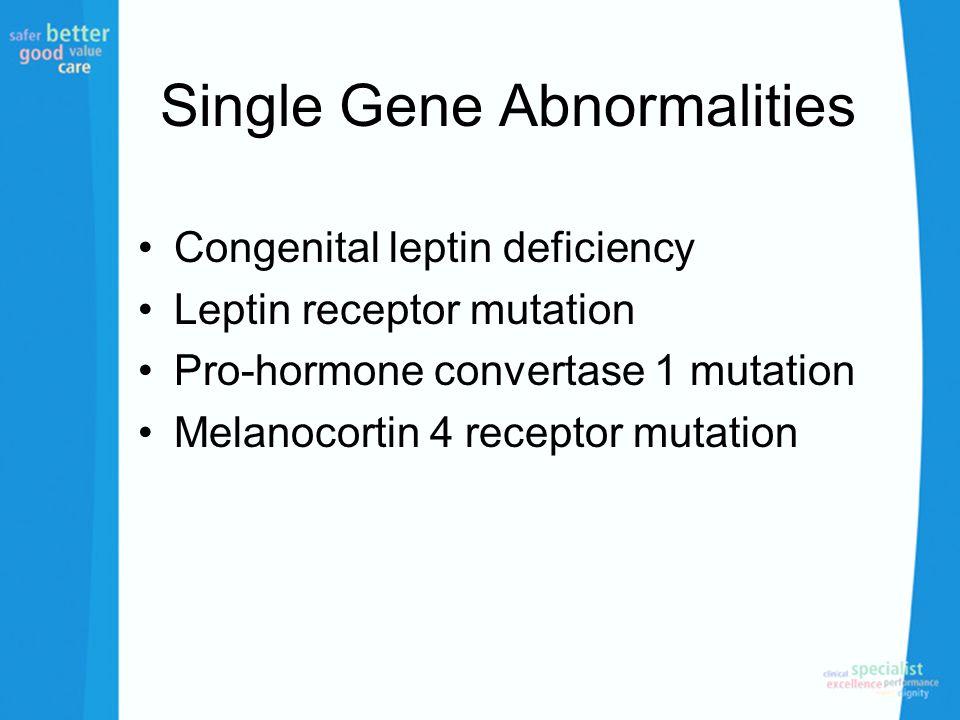 Single Gene Abnormalities Congenital leptin deficiency Leptin receptor mutation Pro-hormone convertase 1 mutation Melanocortin 4 receptor mutation