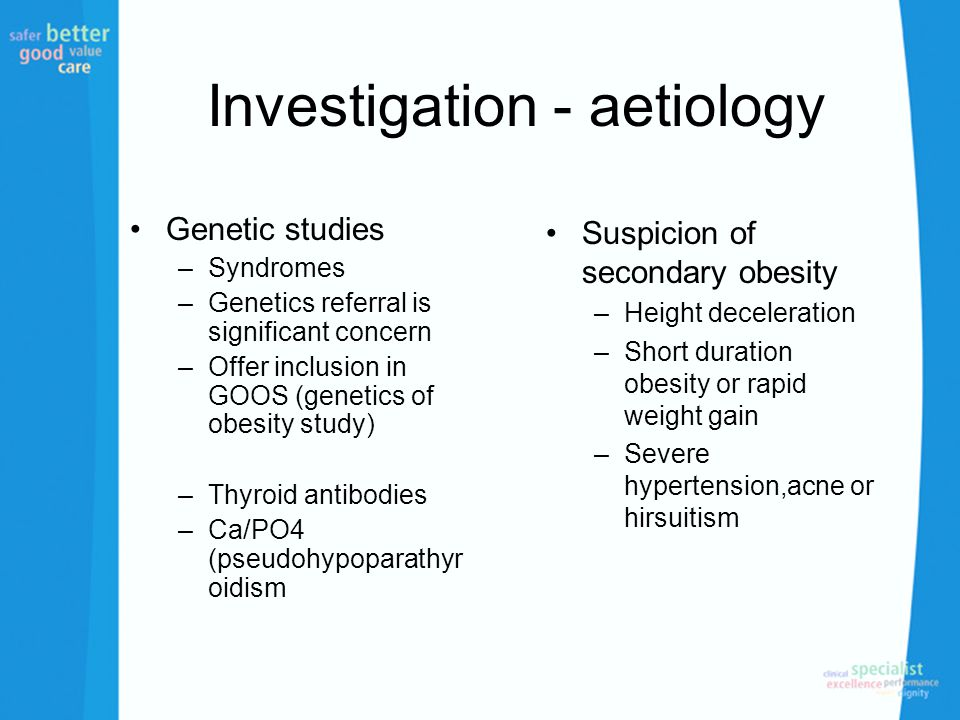 Investigation - aetiology Genetic studies –Syndromes –Genetics referral is significant concern –Offer inclusion in GOOS (genetics of obesity study) –Thyroid antibodies –Ca/PO4 (pseudohypoparathyr oidism Suspicion of secondary obesity –Height deceleration –Short duration obesity or rapid weight gain –Severe hypertension,acne or hirsuitism