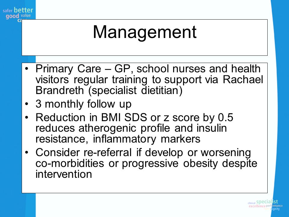 Management Primary Care – GP, school nurses and health visitors regular training to support via Rachael Brandreth (specialist dietitian) 3 monthly follow up Reduction in BMI SDS or z score by 0.5 reduces atherogenic profile and insulin resistance, inflammatory markers Consider re-referral if develop or worsening co-morbidities or progressive obesity despite intervention