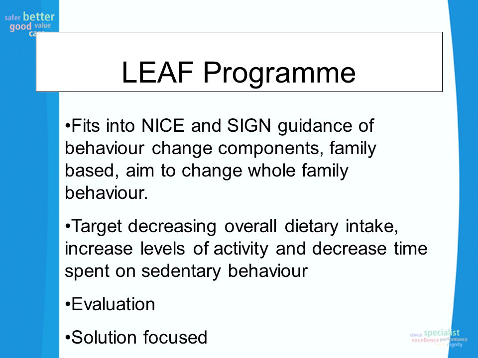 LEAF Programme Fits into NICE and SIGN guidance of behaviour change components, family based, aim to change whole family behaviour. Target decreasing