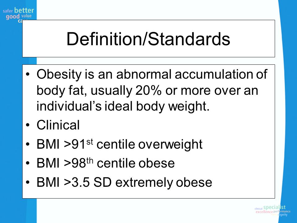 Definition/Standards Obesity is an abnormal accumulation of body fat, usually 20% or more over an individual's ideal body weight. Clinical BMI >91 st