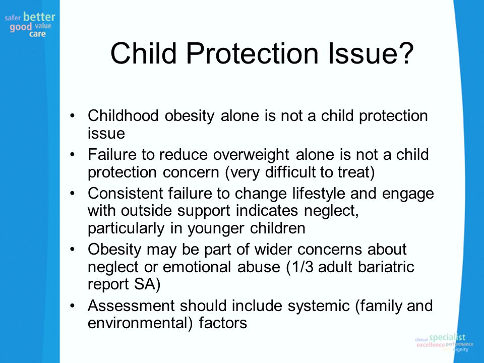 Child Protection Issue? Childhood obesity alone is not a child protection issue Failure to reduce overweight alone is not a child protection concern (