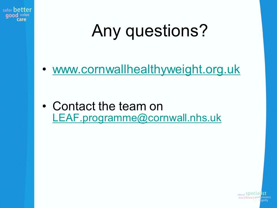 Any questions? www.cornwallhealthyweight.org.uk Contact the team on LEAF.programme@cornwall.nhs.uk LEAF.programme@cornwall.nhs.uk