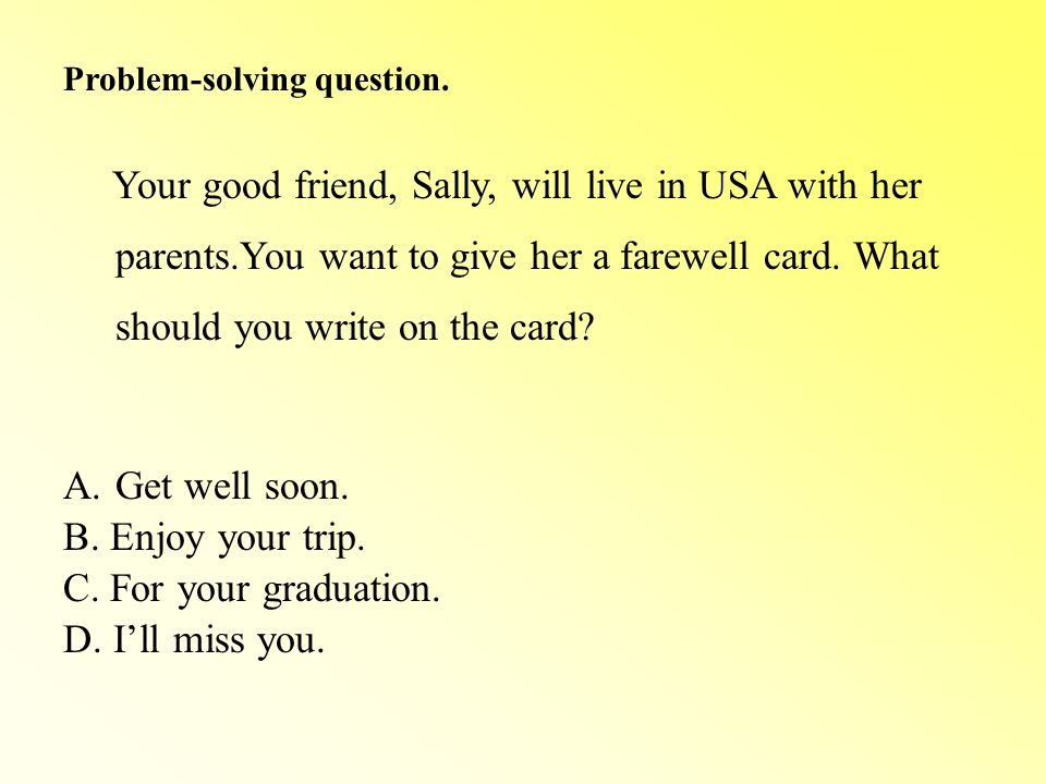 Problem-solving Your good friend, Sally, will live in USA with her parents.You want to give her a farewell card.
