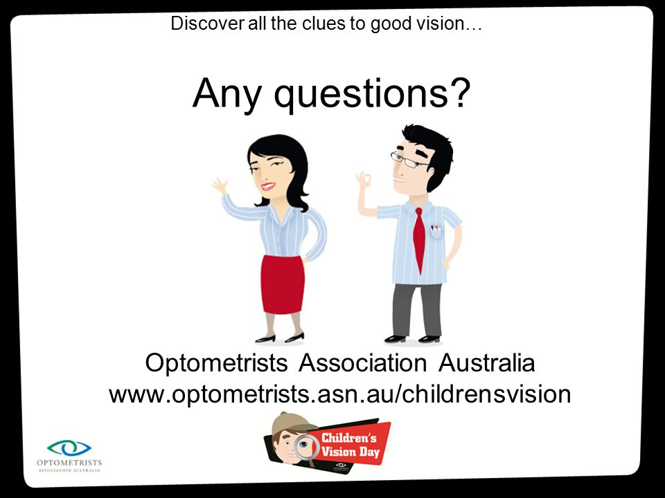 Any questions? Optometrists Association Australia www.optometrists.asn.au/childrensvision Discover all the clues to good vision…