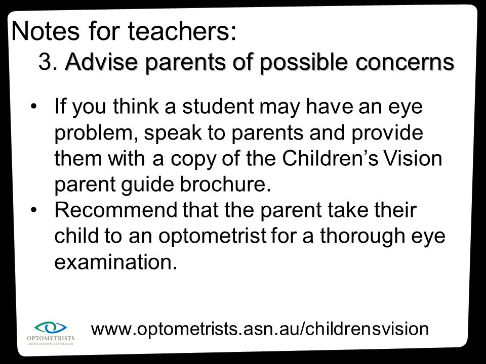 www.optometrists.asn.au/childrensvision If you think a student may have an eye problem, speak to parents and provide them with a copy of the Children'