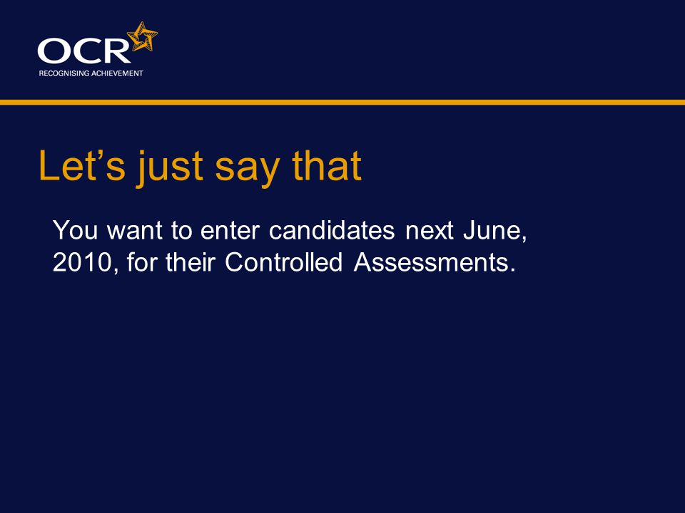 Let's just say that You want to enter candidates next June, 2010, for their Controlled Assessments.