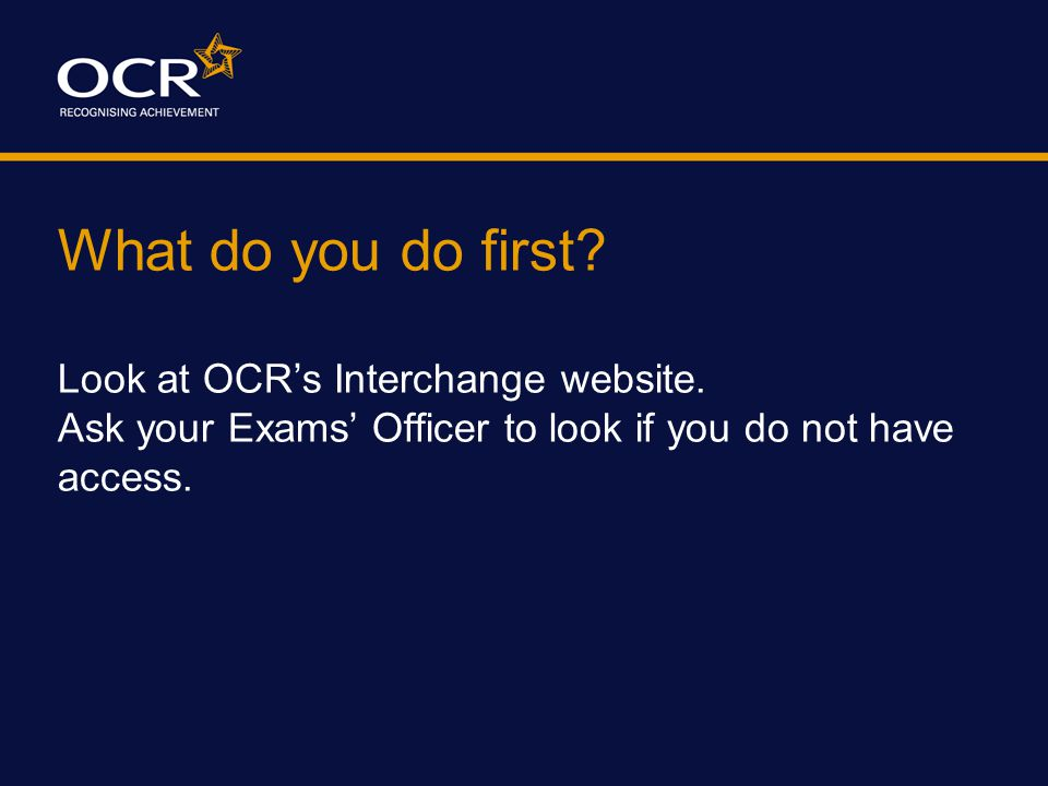What do you do first? Look at OCR's Interchange website. Ask your Exams' Officer to look if you do not have access.