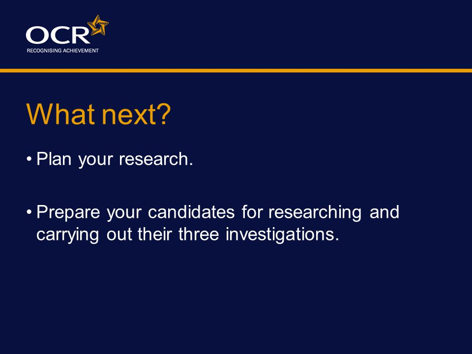 What next? Plan your research. Prepare your candidates for researching and carrying out their three investigations.