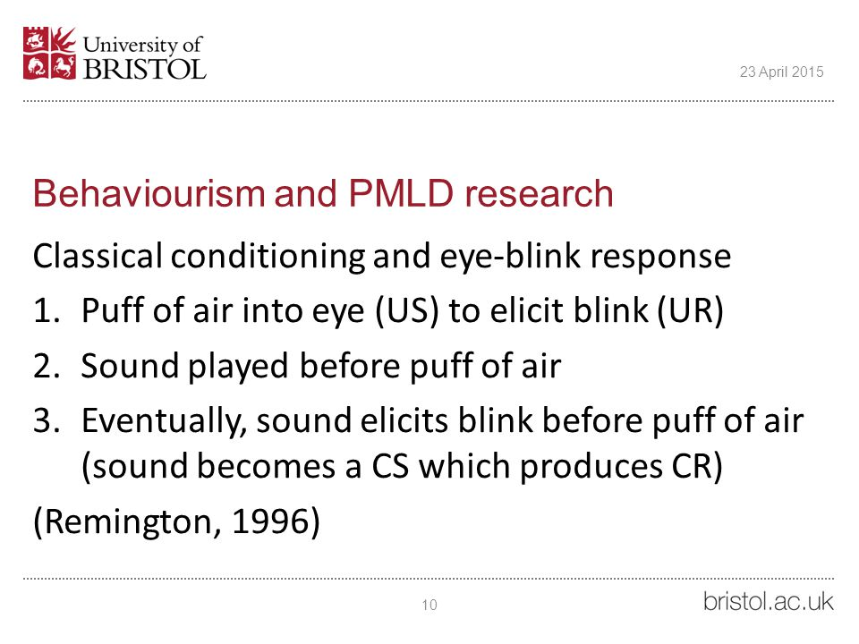 Behaviourism and PMLD research Classical conditioning and eye-blink response 1.Puff of air into eye (US) to elicit blink (UR) 2.Sound played before puff of air 3.Eventually, sound elicits blink before puff of air (sound becomes a CS which produces CR) (Remington, 1996) 10 23 April 2015