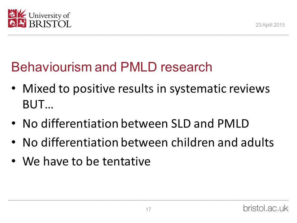 Behaviourism and PMLD research Mixed to positive results in systematic reviews BUT… No differentiation between SLD and PMLD No differentiation between children and adults We have to be tentative 17 23 April 2015
