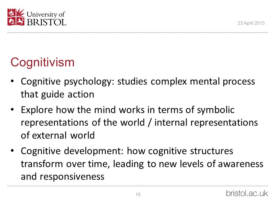 Cognitivism Cognitive psychology: studies complex mental process that guide action Explore how the mind works in terms of symbolic representations of the world / internal representations of external world Cognitive development: how cognitive structures transform over time, leading to new levels of awareness and responsiveness 18 23 April 2015