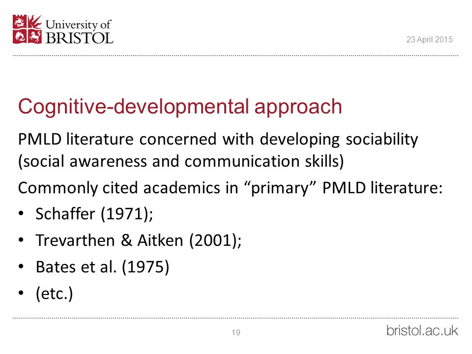 Cognitive-developmental approach PMLD literature concerned with developing sociability (social awareness and communication skills) Commonly cited academics in primary PMLD literature: Schaffer (1971); Trevarthen & Aitken (2001); Bates et al.