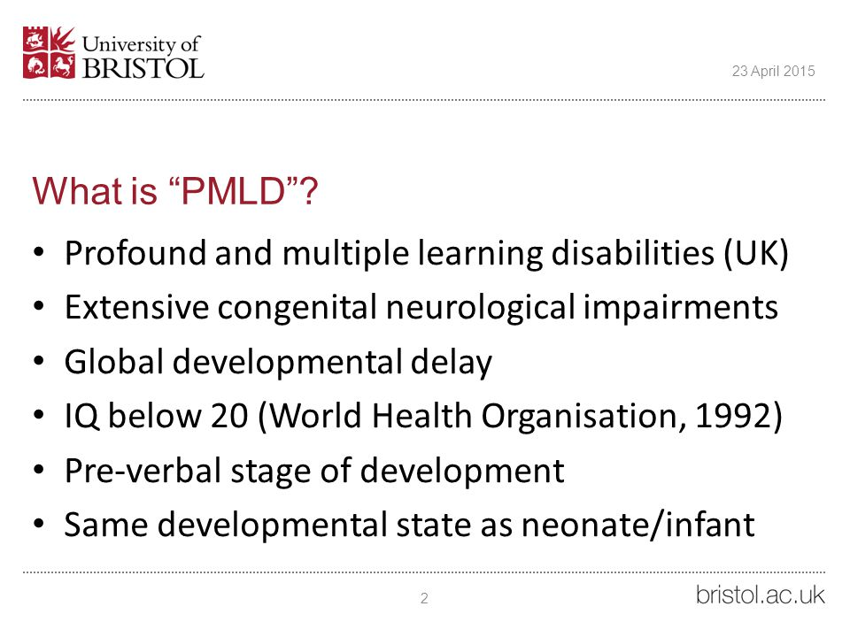 """What is """"PMLD""""? Profound and multiple learning disabilities (UK) Extensive congenital neurological impairments Global developmental delay IQ below 20"""
