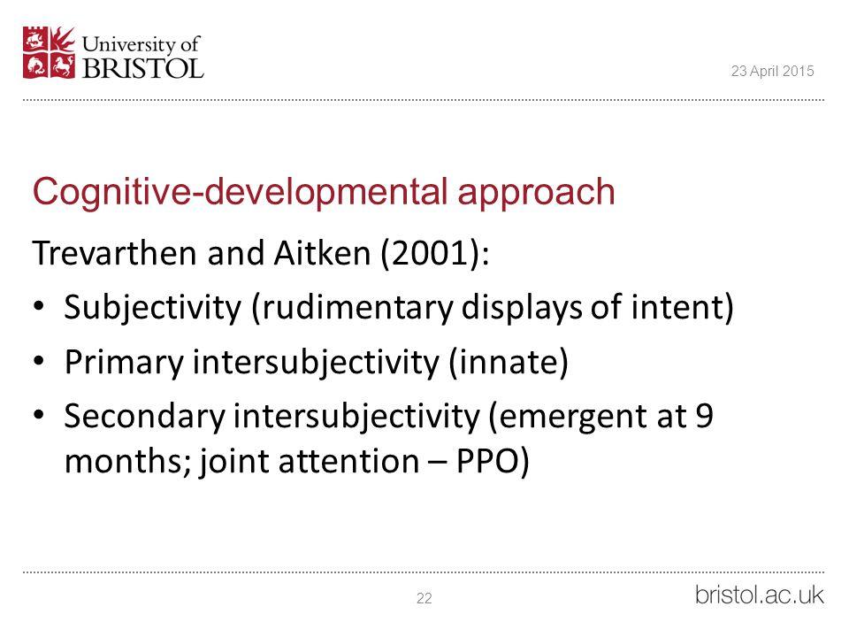 Cognitive-developmental approach Trevarthen and Aitken (2001): Subjectivity (rudimentary displays of intent) Primary intersubjectivity (innate) Secondary intersubjectivity (emergent at 9 months; joint attention – PPO) 22 23 April 2015