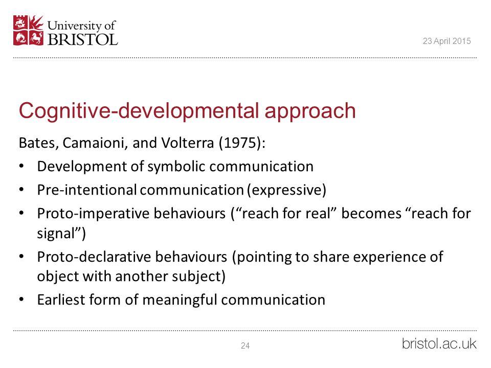 Cognitive-developmental approach Bates, Camaioni, and Volterra (1975): Development of symbolic communication Pre-intentional communication (expressive