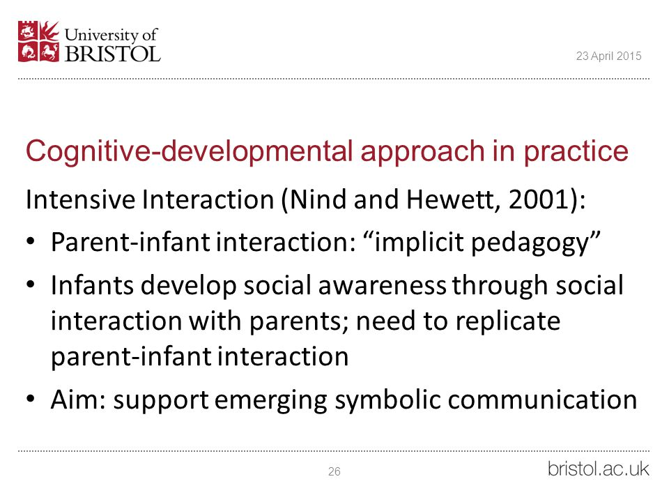 Cognitive-developmental approach in practice Intensive Interaction (Nind and Hewett, 2001): Parent-infant interaction: implicit pedagogy Infants develop social awareness through social interaction with parents; need to replicate parent-infant interaction Aim: support emerging symbolic communication 26 23 April 2015