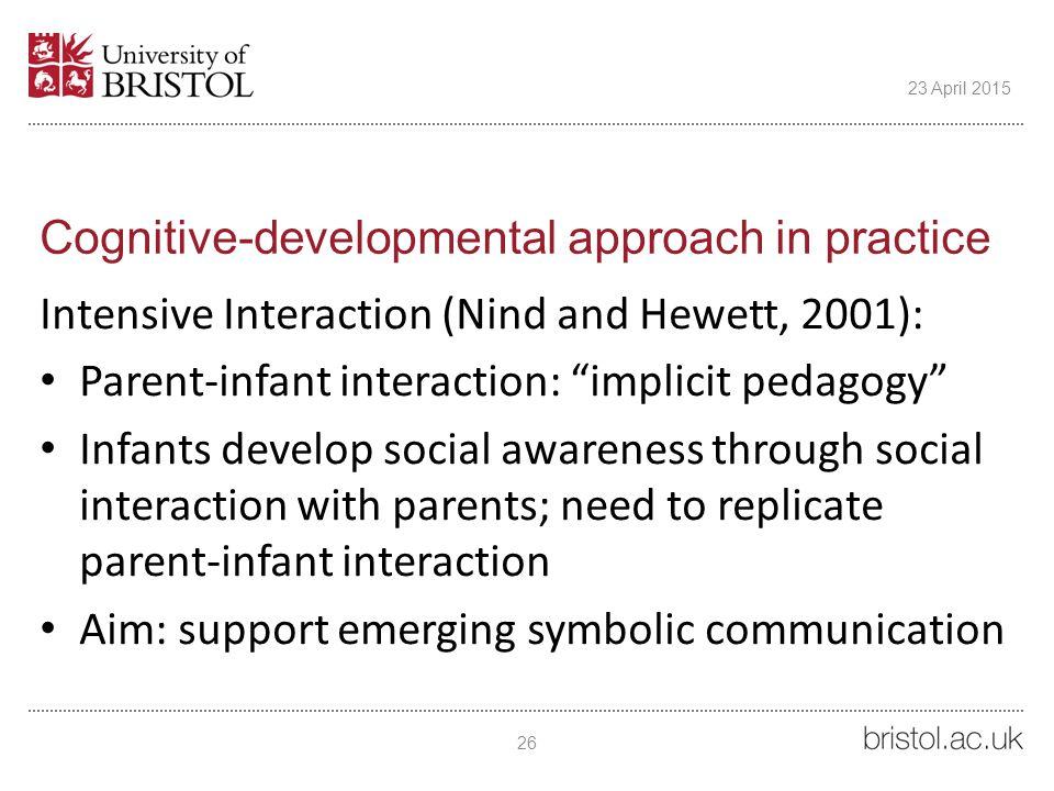 "Cognitive-developmental approach in practice Intensive Interaction (Nind and Hewett, 2001): Parent-infant interaction: ""implicit pedagogy"" Infants dev"