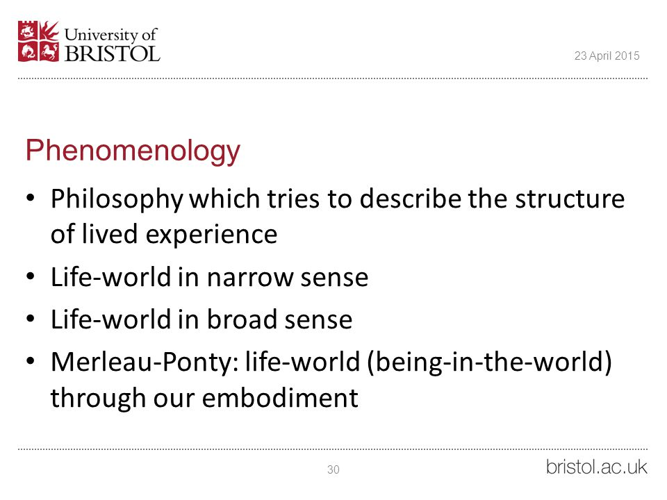 Phenomenology Philosophy which tries to describe the structure of lived experience Life-world in narrow sense Life-world in broad sense Merleau-Ponty: