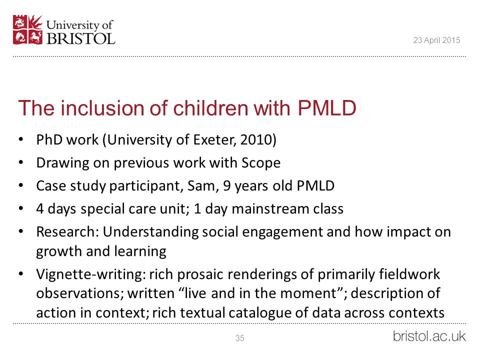 The inclusion of children with PMLD PhD work (University of Exeter, 2010) Drawing on previous work with Scope Case study participant, Sam, 9 years old PMLD 4 days special care unit; 1 day mainstream class Research: Understanding social engagement and how impact on growth and learning Vignette-writing: rich prosaic renderings of primarily fieldwork observations; written live and in the moment ; description of action in context; rich textual catalogue of data across contexts 35 23 April 2015