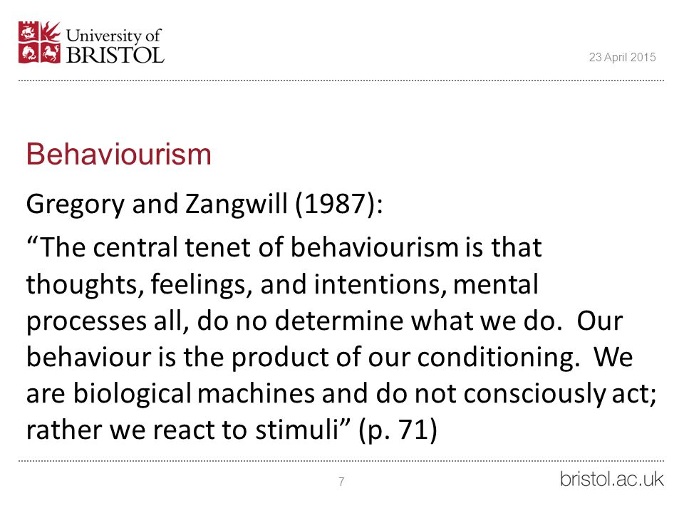 """Behaviourism Gregory and Zangwill (1987): """"The central tenet of behaviourism is that thoughts, feelings, and intentions, mental processes all, do no d"""