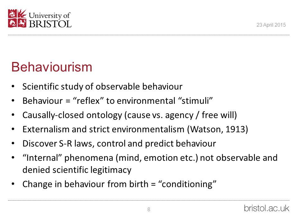 "Behaviourism Scientific study of observable behaviour Behaviour = ""reflex"" to environmental ""stimuli"" Causally-closed ontology (cause vs. agency / fre"