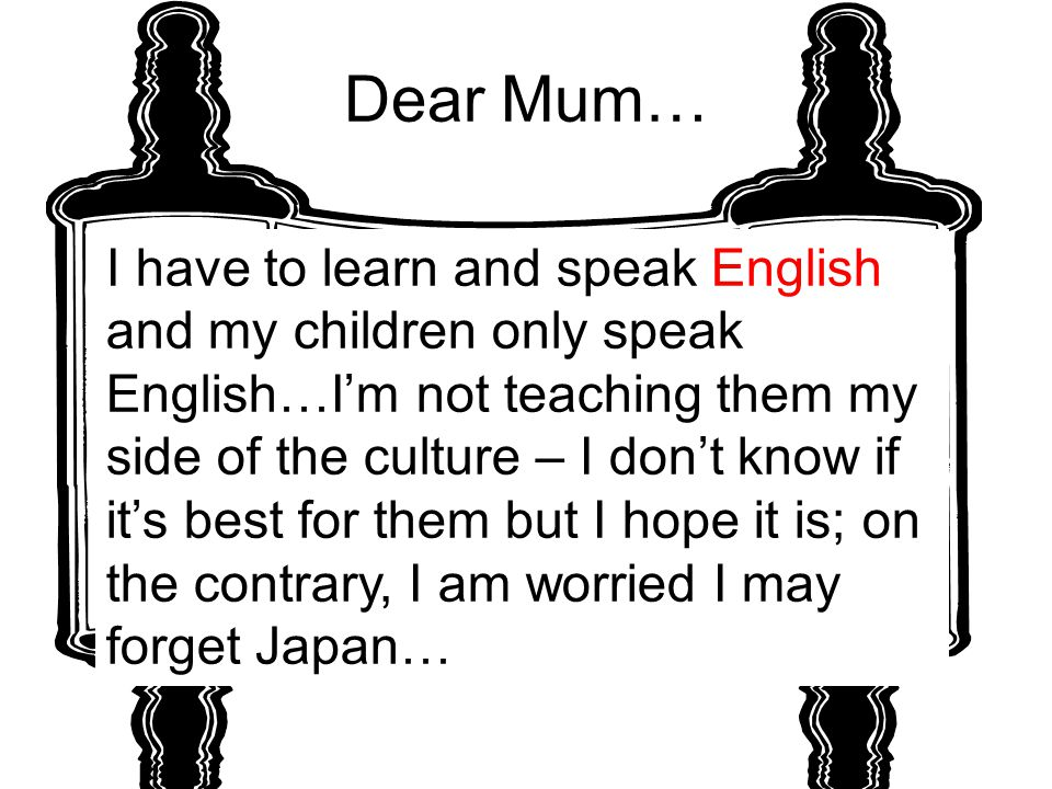 Dear Mum… I have to learn and speak English and my children only speak English…I'm not teaching them my side of the culture – I don't know if it's bes