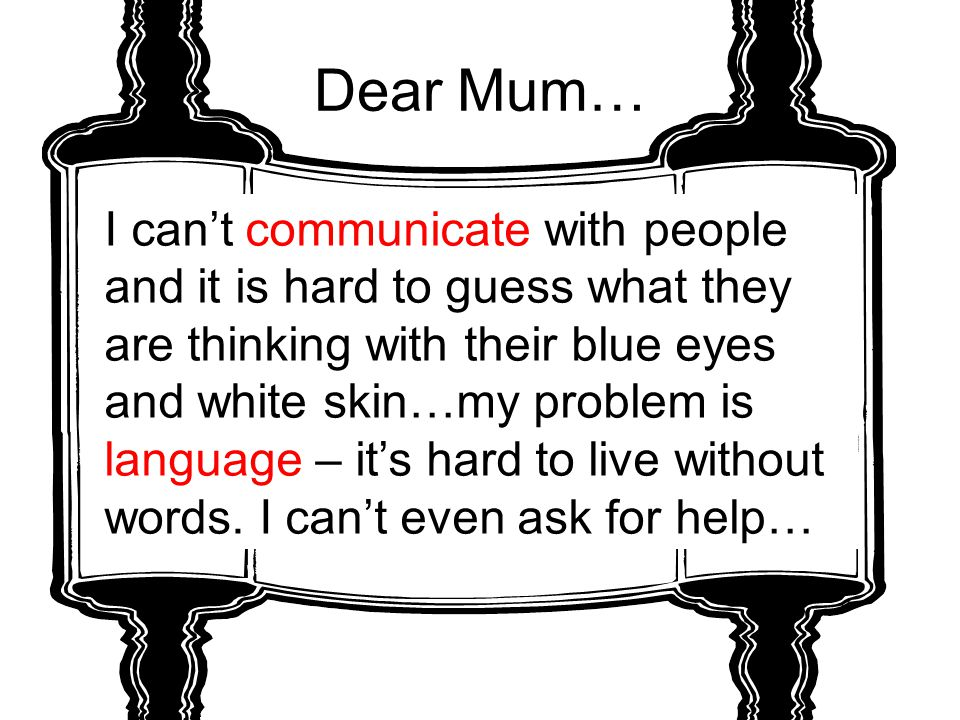 Dear Mum… I can't communicate with people and it is hard to guess what they are thinking with their blue eyes and white skin…my problem is language –