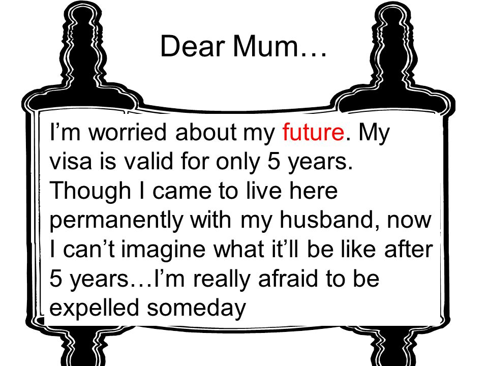 Dear Mum… I'm worried about my future. My visa is valid for only 5 years. Though I came to live here permanently with my husband, now I can't imagine