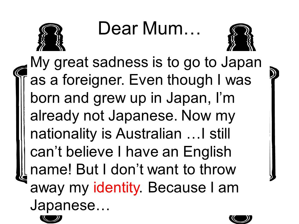 Dear Mum… My great sadness is to go to Japan as a foreigner. Even though I was born and grew up in Japan, I'm already not Japanese. Now my nationality
