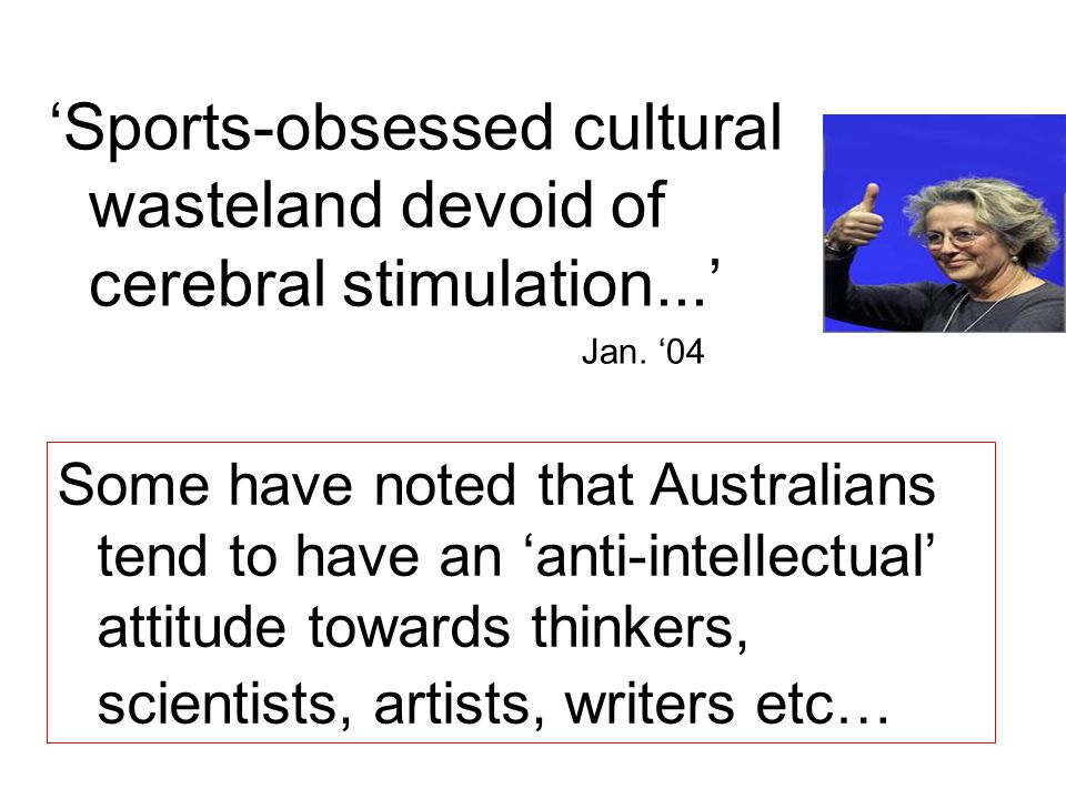 'Sports-obsessed cultural wasteland devoid of cerebral stimulation...' Jan. '04 Some have noted that Australians tend to have an 'anti-intellectual' a