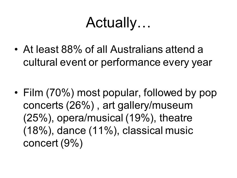 Actually… At least 88% of all Australians attend a cultural event or performance every year Film (70%) most popular, followed by pop concerts (26%), art gallery/museum (25%), opera/musical (19%), theatre (18%), dance (11%), classical music concert (9%)