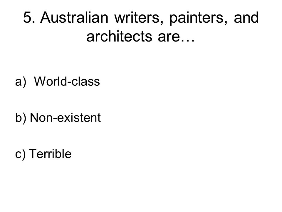 5. Australian writers, painters, and architects are… a)World-class b) Non-existent c) Terrible