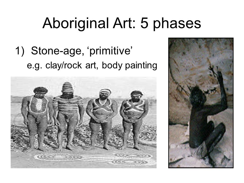 Aboriginal Art: 5 phases 1)Stone-age, 'primitive' e.g. clay/rock art, body painting