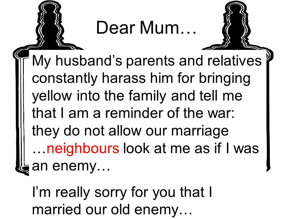 Dear Mum… My husband's parents and relatives constantly harass him for bringing yellow into the family and tell me that I am a reminder of the war: they do not allow our marriage …neighbours look at me as if I was an enemy… I'm really sorry for you that I married our old enemy…